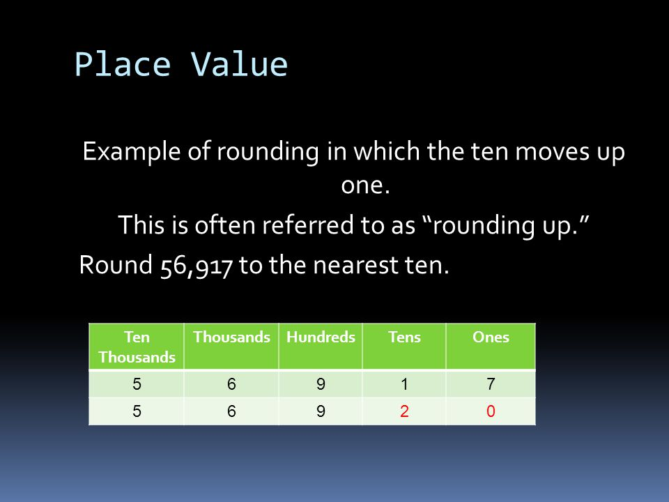 Place Value Example of rounding in which the ten moves up one. This is often referred to as rounding up. Round 56,917 to the nearest ten.