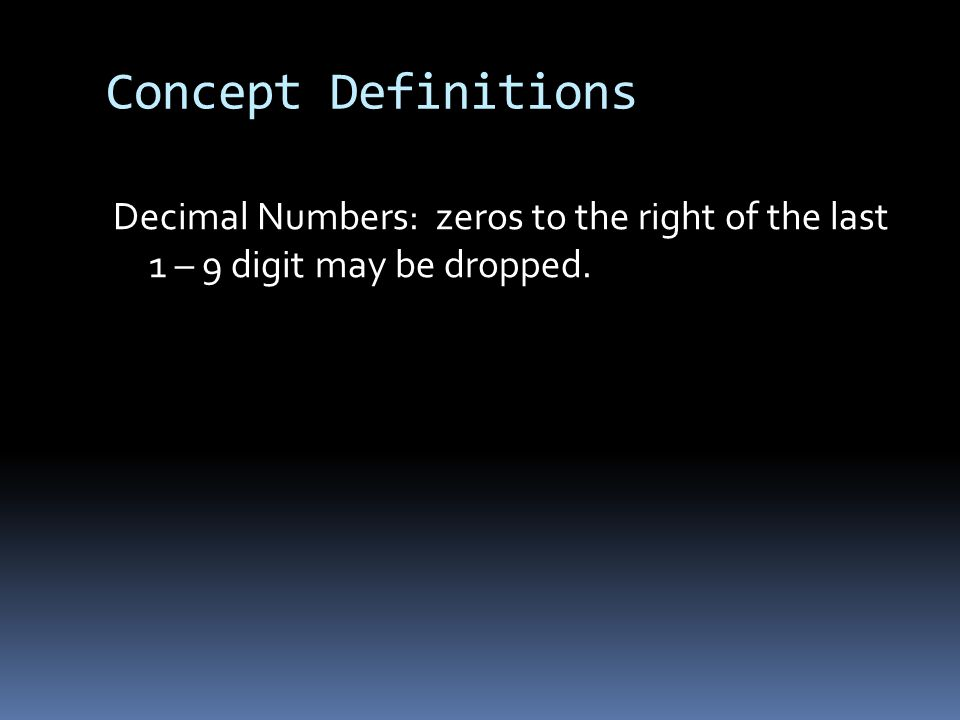 Concept Definitions Decimal Numbers: zeros to the right of the last 1 – 9 digit may be dropped.