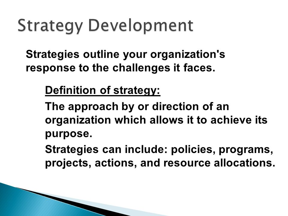 Strategy Development Strategies outline your organization s response to the challenges it faces. Definition of strategy:
