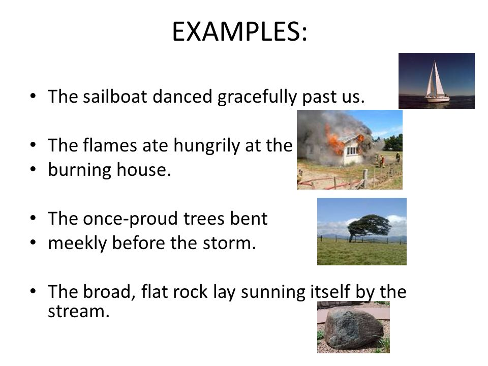 EXAMPLES: The sailboat danced gracefully past us.