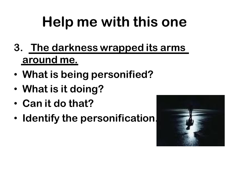 Help me with this one 3. The darkness wrapped its arms around me.