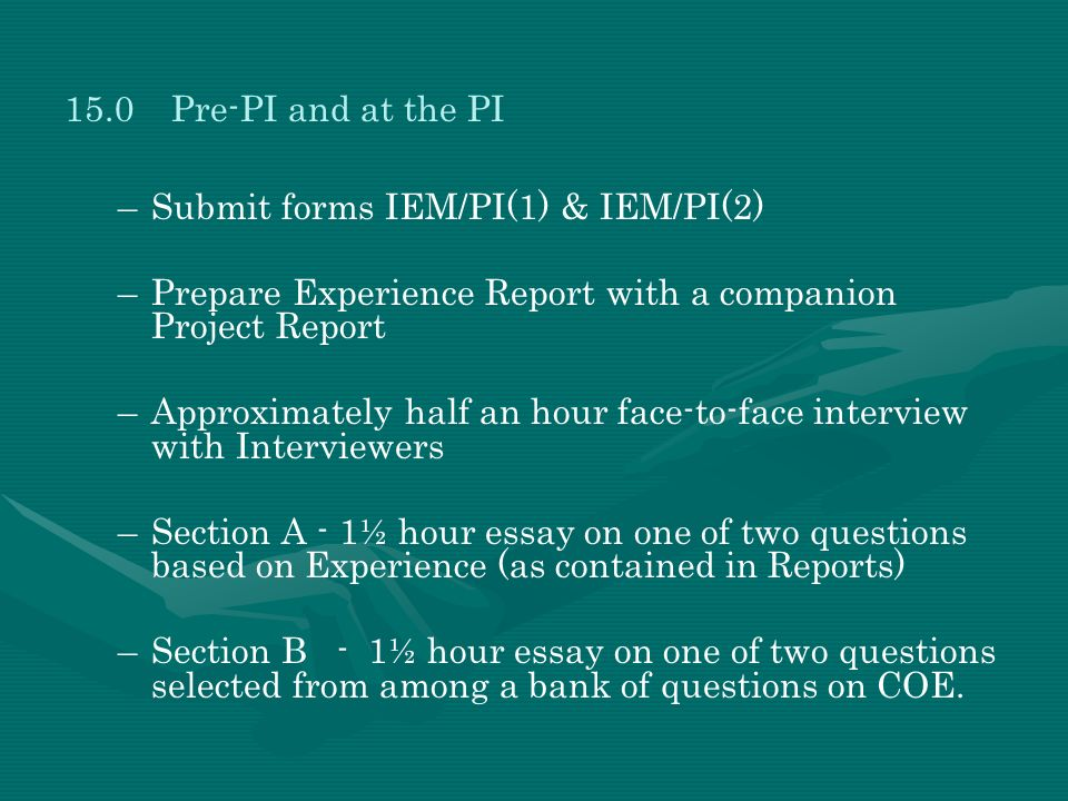 15.0 Pre-PI and at the PI Submit forms IEM/PI(1) & IEM/PI(2) Prepare Experience Report with a companion Project Report.