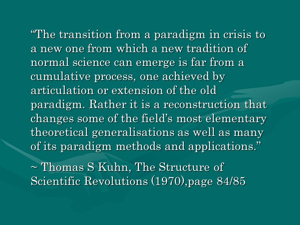 The transition from a paradigm in crisis to a new one from which a new tradition of normal science can emerge is far from a cumulative process, one achieved by articulation or extension of the old paradigm. Rather it is a reconstruction that changes some of the field's most elementary theoretical generalisations as well as many of its paradigm methods and applications.