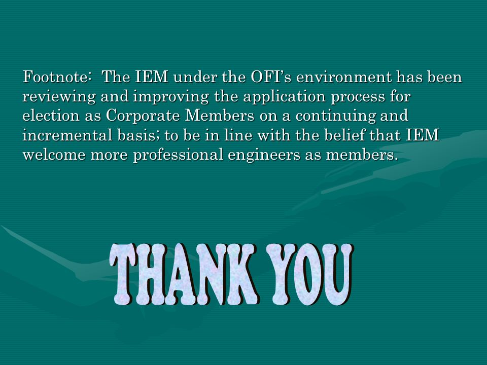 Footnote: The IEM under the OFI's environment has been reviewing and improving the application process for election as Corporate Members on a continuing and incremental basis; to be in line with the belief that IEM welcome more professional engineers as members.