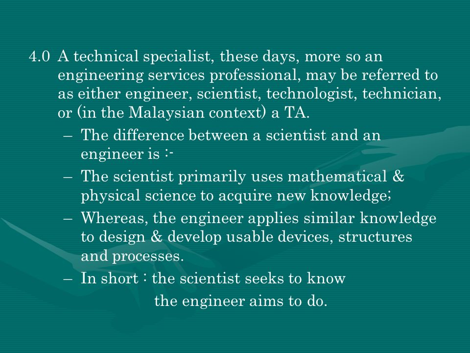4.0 A technical specialist, these days, more so an engineering services professional, may be referred to as either engineer, scientist, technologist, technician, or (in the Malaysian context) a TA.