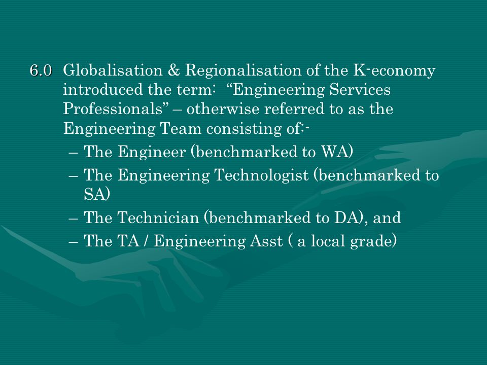 6.0 Globalisation & Regionalisation of the K-economy introduced the term: Engineering Services Professionals – otherwise referred to as the Engineering Team consisting of:-