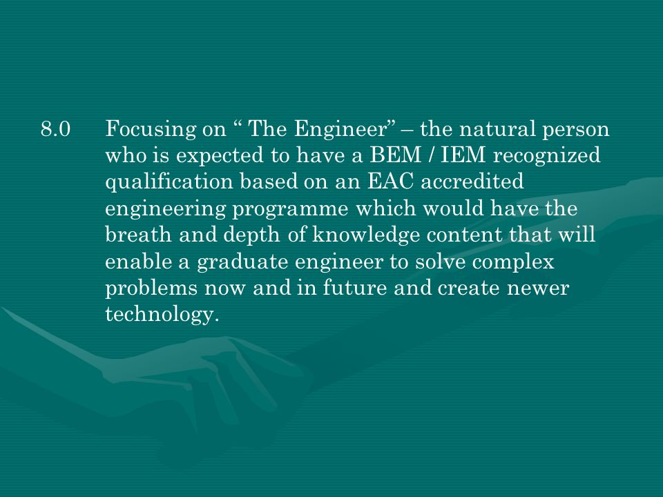 8.0 Focusing on The Engineer – the natural person who is expected to have a BEM / IEM recognized qualification based on an EAC accredited engineering programme which would have the breath and depth of knowledge content that will enable a graduate engineer to solve complex problems now and in future and create newer technology.