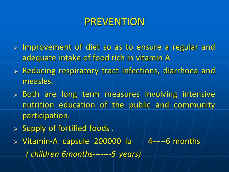 PREVENTION Improvement of diet so as to ensure a regular and adequate intake of food rich in vitamin A.