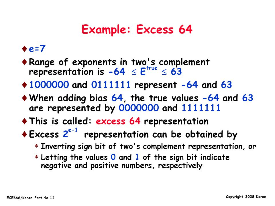 Example: Excess 64 e=7. Range of exponents in two s complement representation is -64  E  63.
