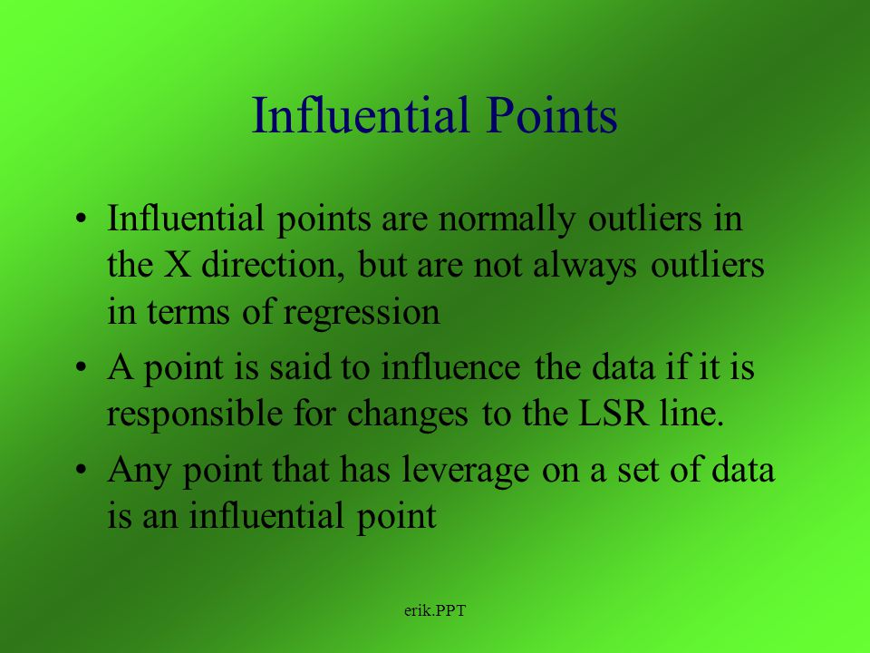 Influential Points Influential points are normally outliers in the X direction, but are not always outliers in terms of regression.