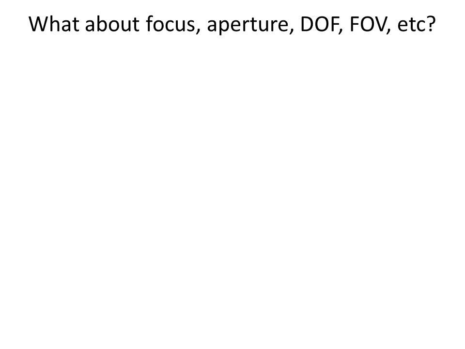 What about focus, aperture, DOF, FOV, etc