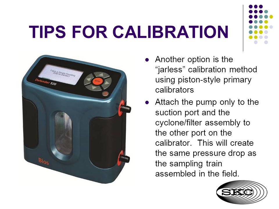TIPS FOR CALIBRATION Another option is the jarless calibration method using piston-style primary calibrators.
