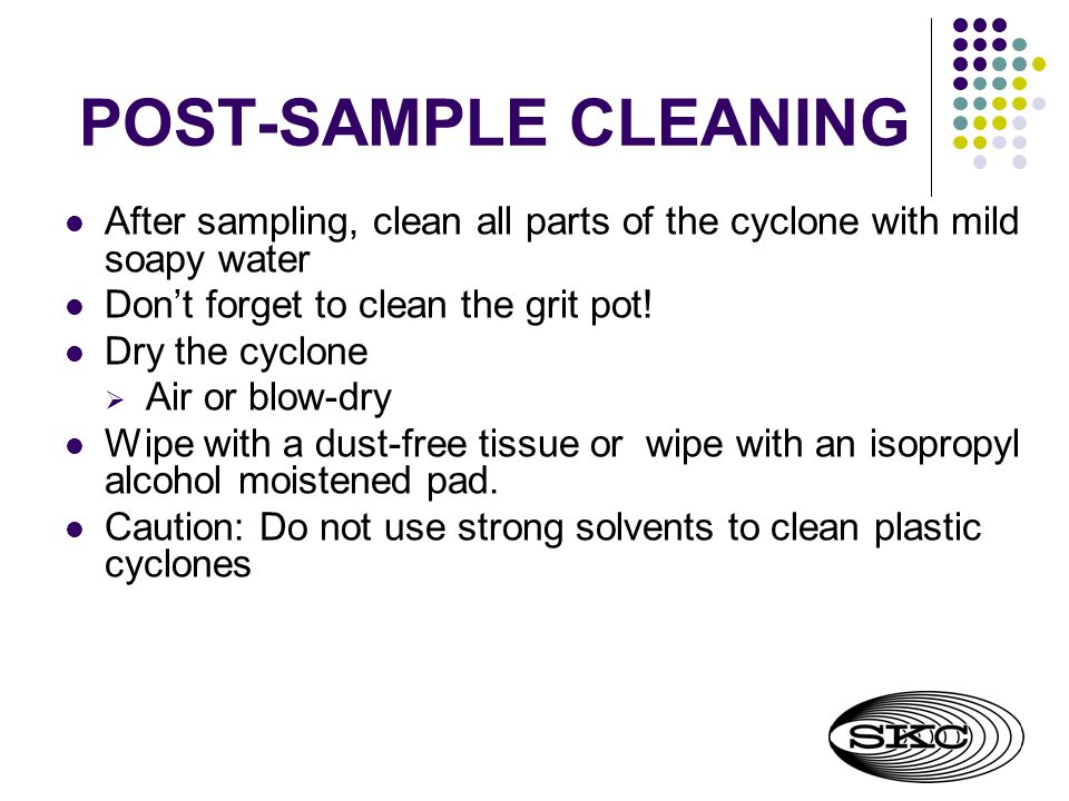POST-SAMPLE CLEANING After sampling, clean all parts of the cyclone with mild soapy water. Don't forget to clean the grit pot!