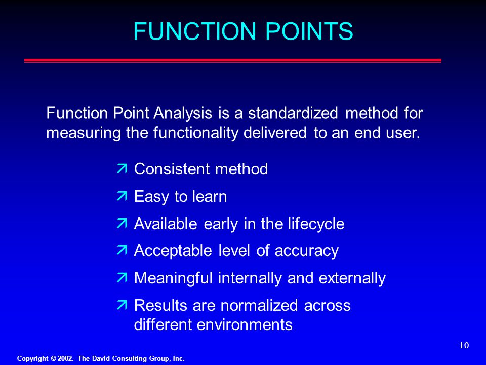 FUNCTION POINTS Function Point Analysis is a standardized method for measuring the functionality delivered to an end user.