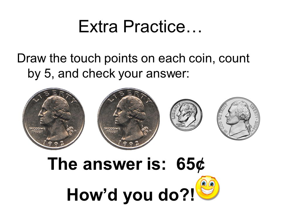Extra Practice… The answer is: 65¢ How'd you do !