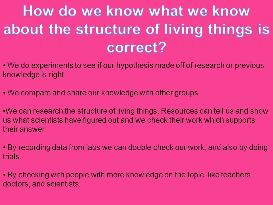 How do we know what we know about the structure of living things is correct