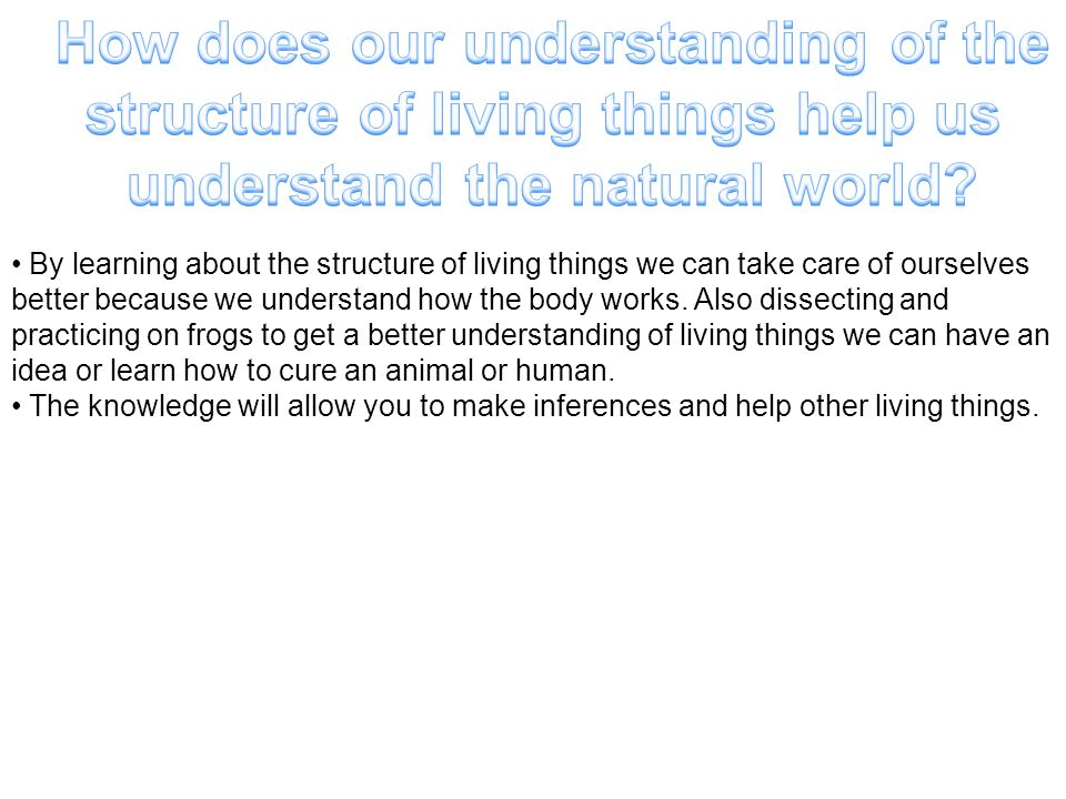 How does our understanding of the structure of living things help us