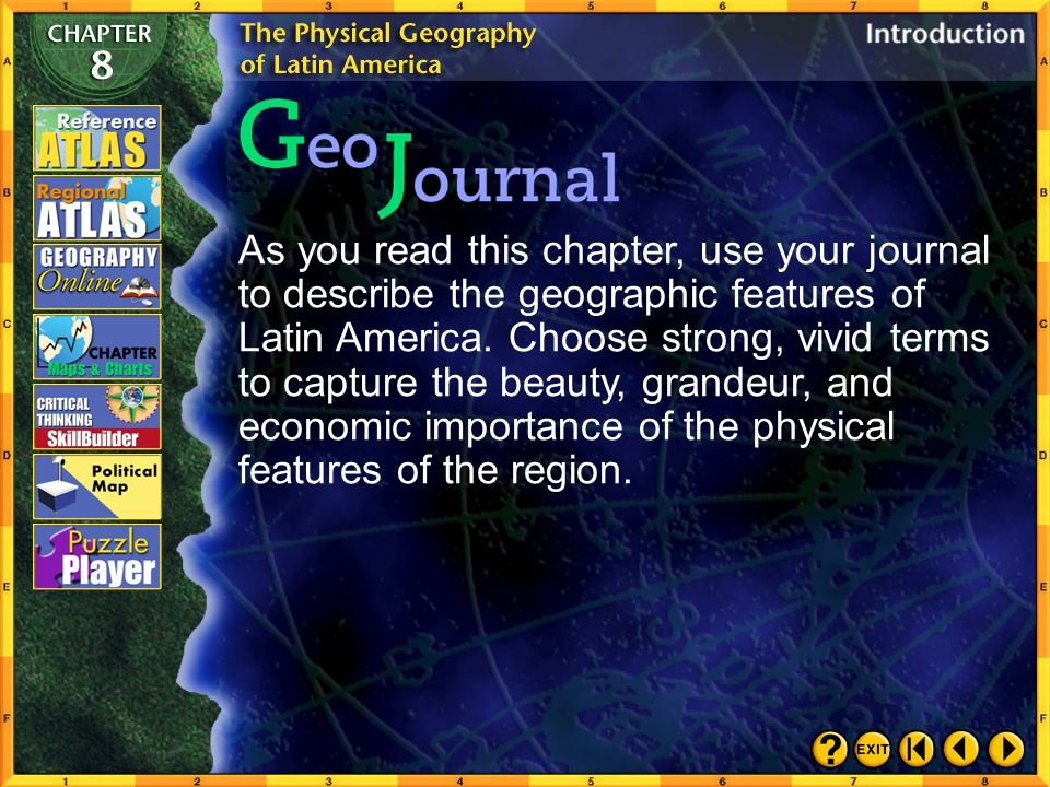 As you read this chapter, use your journal to describe the geographic features of Latin America. Choose strong, vivid terms to capture the beauty, grandeur, and economic importance of the physical features of the region.