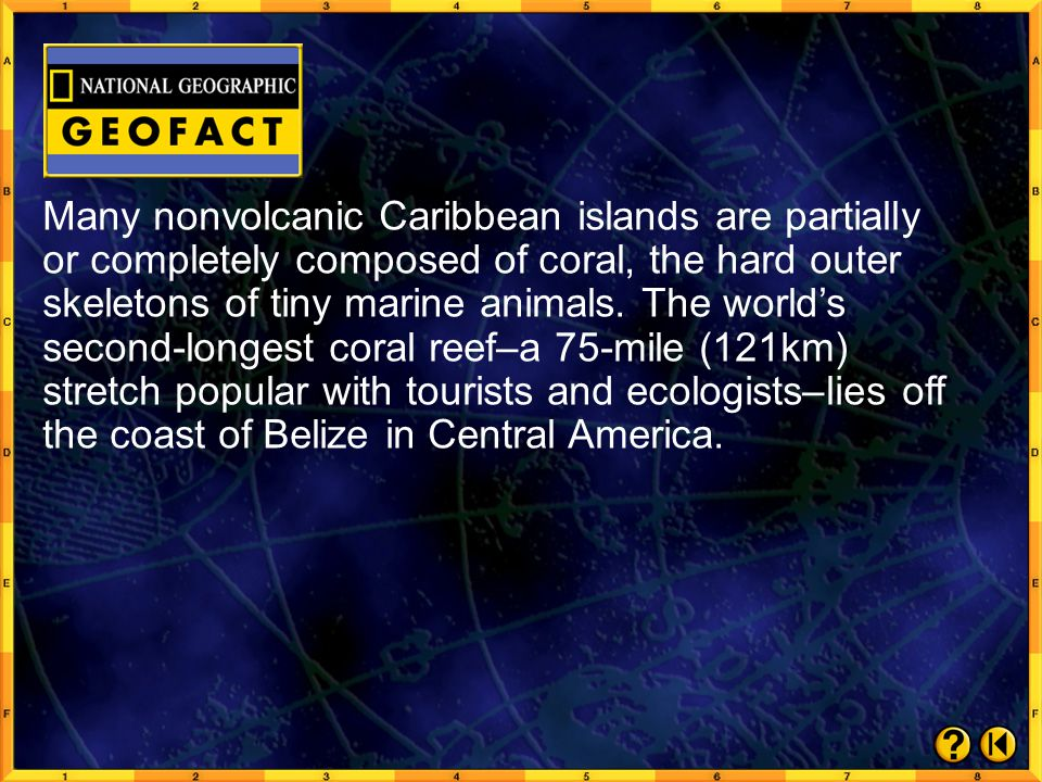 Many nonvolcanic Caribbean islands are partially or completely composed of coral, the hard outer skeletons of tiny marine animals. The world's second-longest coral reef–a 75-mile (121km) stretch popular with tourists and ecologists–lies off the coast of Belize in Central America.