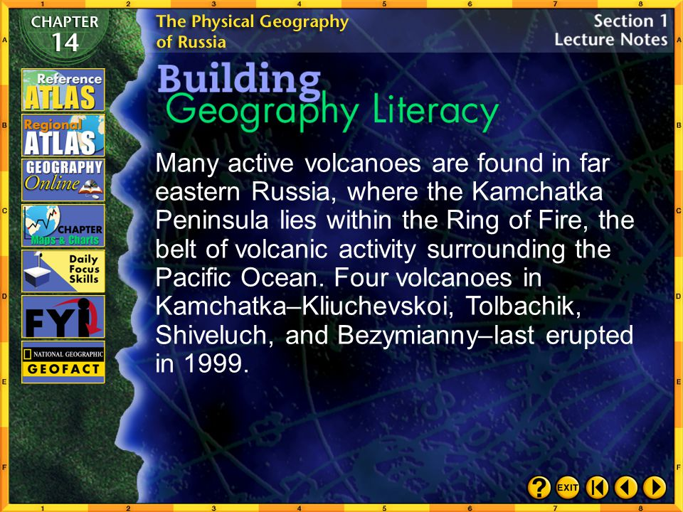 Many active volcanoes are found in far eastern Russia, where the Kamchatka Peninsula lies within the Ring of Fire, the belt of volcanic activity surrounding the Pacific Ocean. Four volcanoes in Kamchatka–Kliuchevskoi, Tolbachik, Shiveluch, and Bezymianny–last erupted in 1999.
