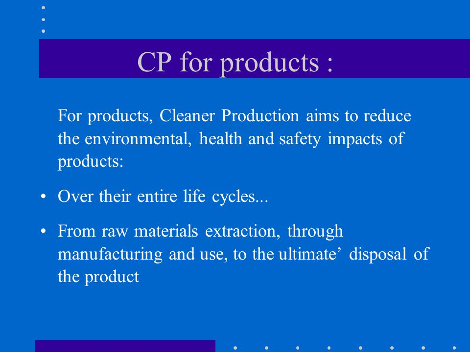 CP for products : For products, Cleaner Production aims to reduce the environmental, health and safety impacts of products: