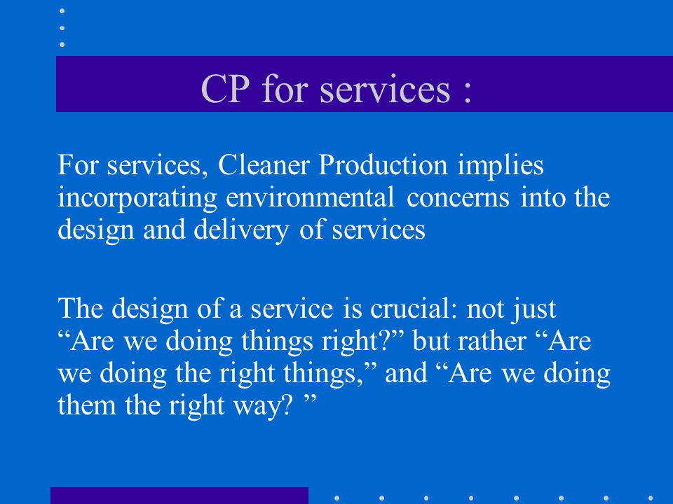 CP for services : For services, Cleaner Production implies incorporating environmental concerns into the design and delivery of services.