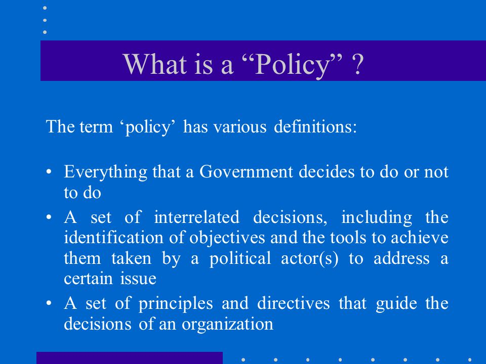 What is a Policy The term 'policy' has various definitions:
