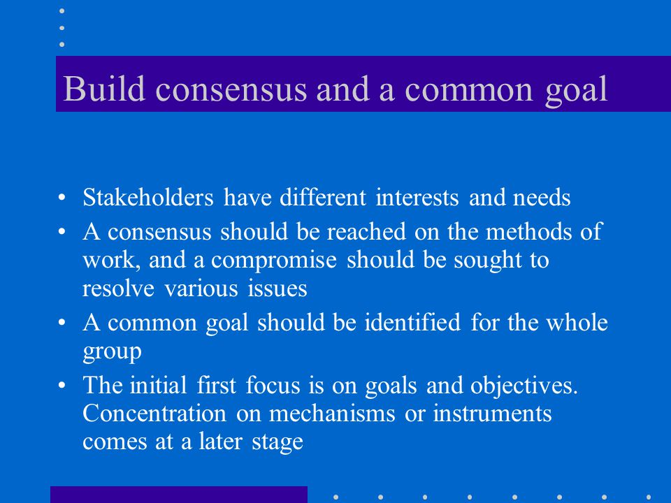 Build consensus and a common goal