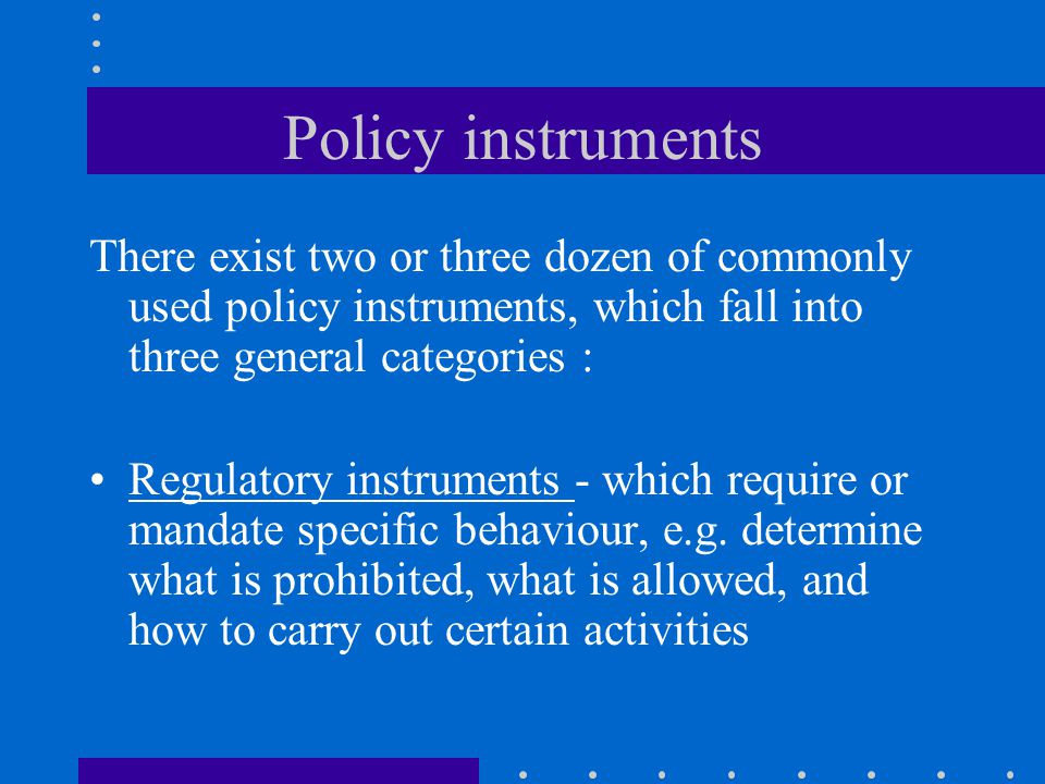 Policy instruments There exist two or three dozen of commonly used policy instruments, which fall into three general categories :