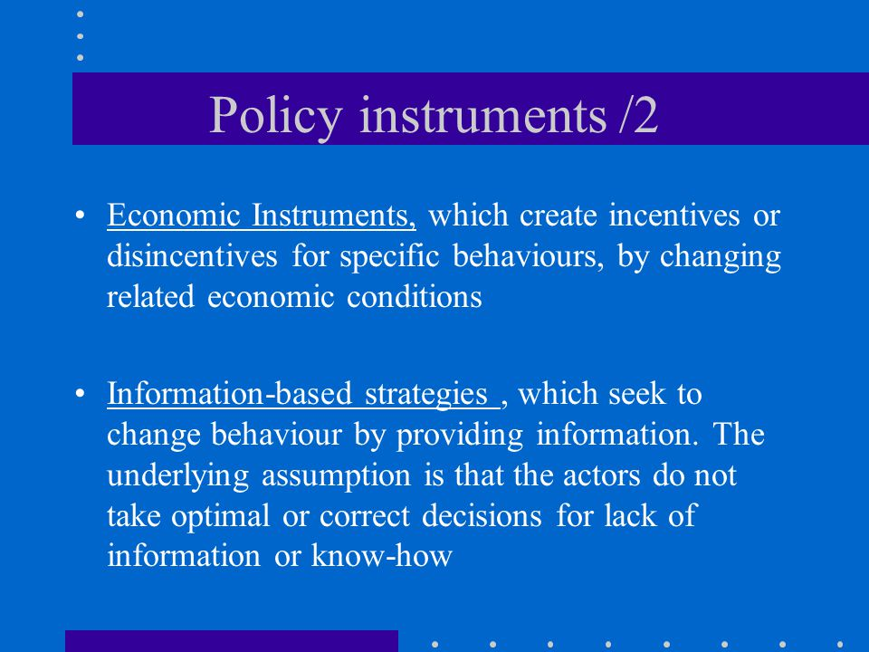 Policy instruments /2 Economic Instruments, which create incentives or disincentives for specific behaviours, by changing related economic conditions.