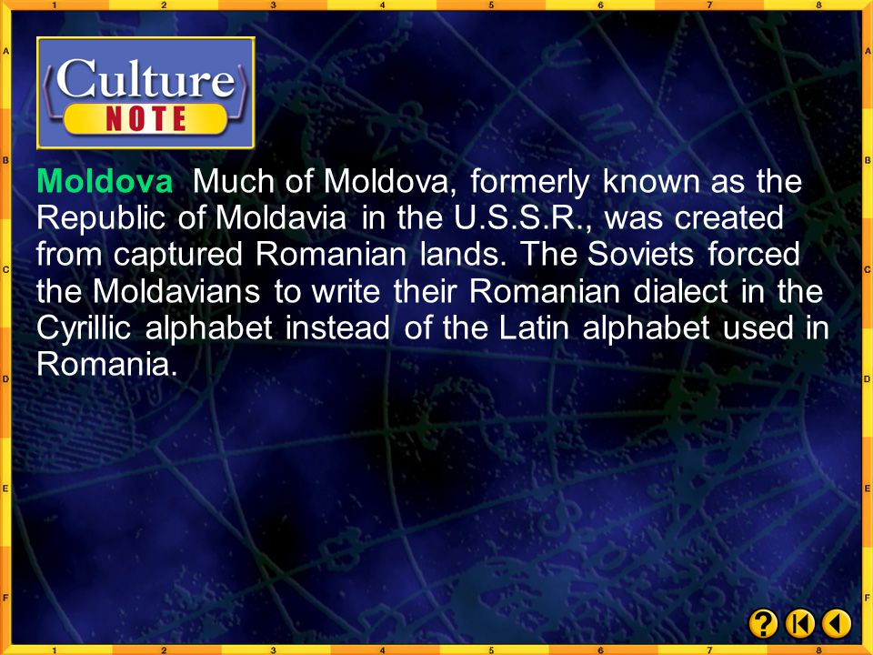 Moldova Much of Moldova, formerly known as the Republic of Moldavia in the U.S.S.R., was created from captured Romanian lands. The Soviets forced the Moldavians to write their Romanian dialect in the Cyrillic alphabet instead of the Latin alphabet used in Romania.