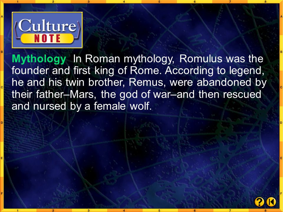 Mythology In Roman mythology, Romulus was the founder and first king of Rome. According to legend, he and his twin brother, Remus, were abandoned by their father–Mars, the god of war–and then rescued and nursed by a female wolf.