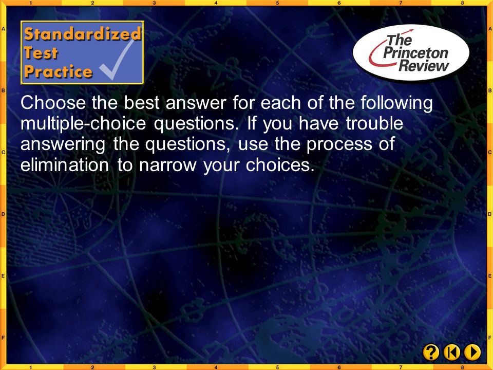 Choose the best answer for each of the following multiple-choice questions. If you have trouble answering the questions, use the process of elimination to narrow your choices.