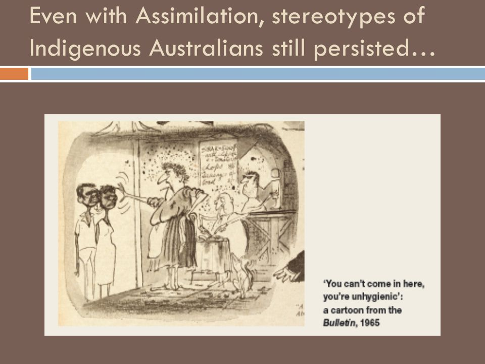 Even with Assimilation, stereotypes of Indigenous Australians still persisted…