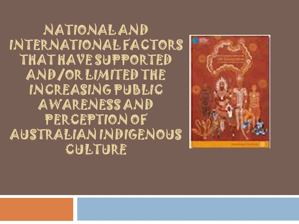 National and international factors that have supported and/or limited the increasing public awareness and perception of Australian Indigenous culture