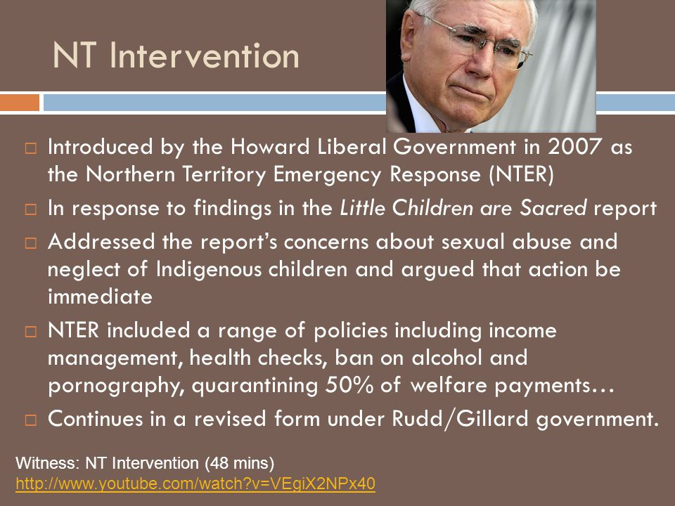 NT Intervention Introduced by the Howard Liberal Government in 2007 as the Northern Territory Emergency Response (NTER)