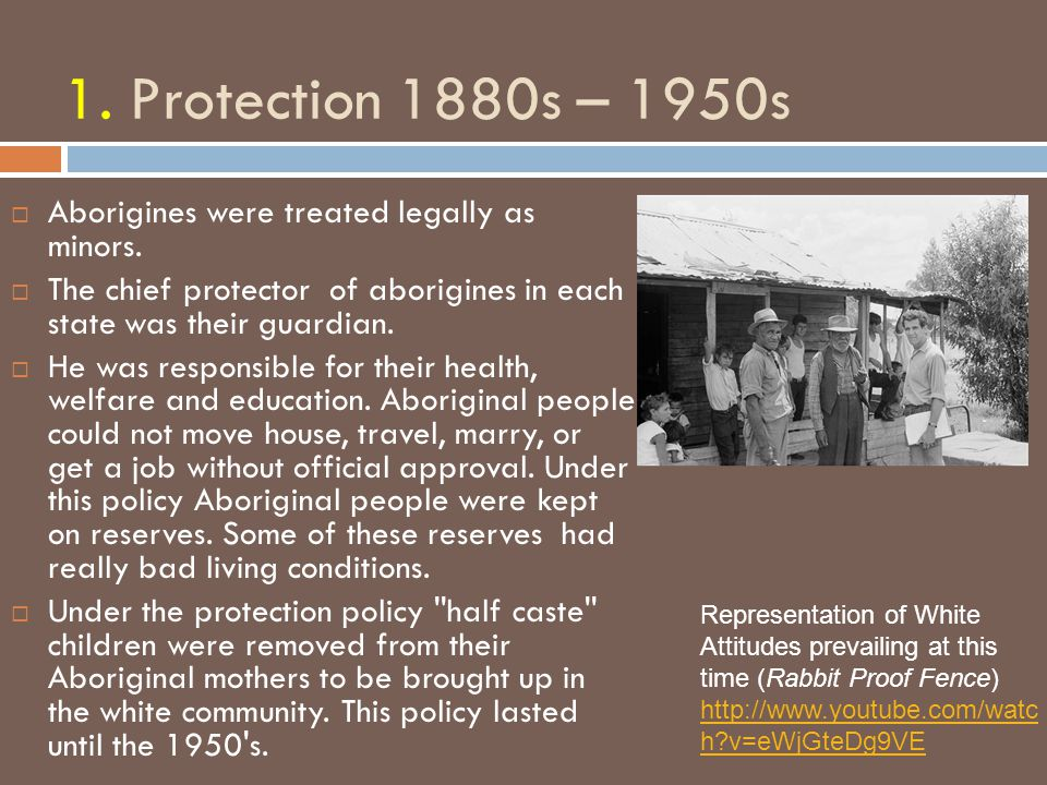 1. Protection 1880s – 1950s Aborigines were treated legally as minors.