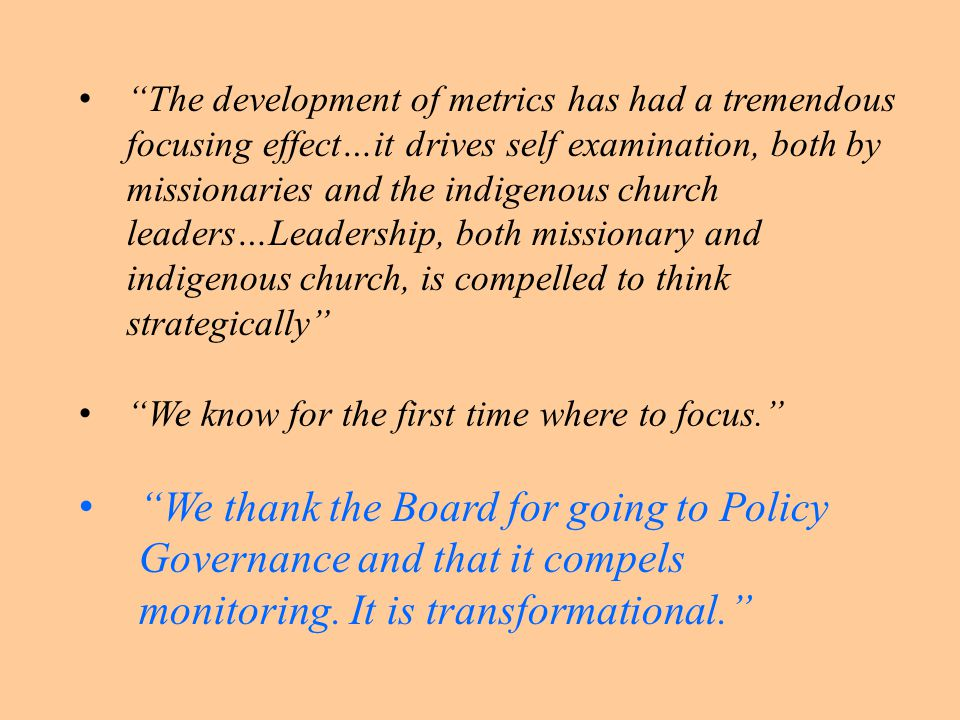 The development of metrics has had a tremendous focusing effect…it drives self examination, both by missionaries and the indigenous church leaders…Leadership, both missionary and indigenous church, is compelled to think strategically