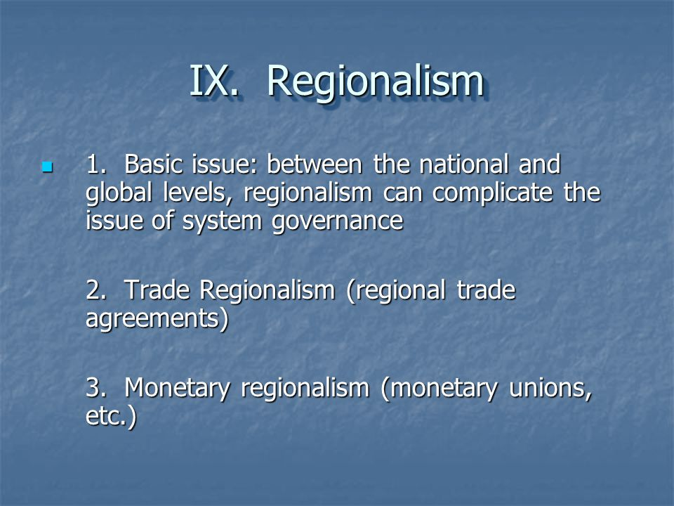 IX. Regionalism 1. Basic issue: between the national and global levels, regionalism can complicate the issue of system governance.