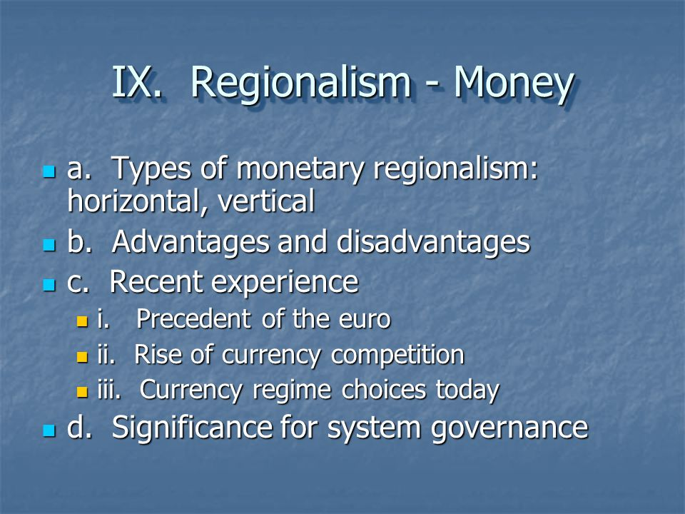 IX. Regionalism - Money a. Types of monetary regionalism: horizontal, vertical. b. Advantages and disadvantages.