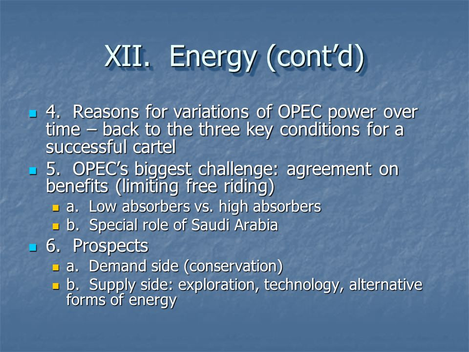 XII. Energy (cont'd) 4. Reasons for variations of OPEC power over time – back to the three key conditions for a successful cartel.