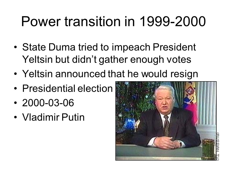 Power transition in 1999-2000 State Duma tried to impeach President Yeltsin but didn't gather enough votes.