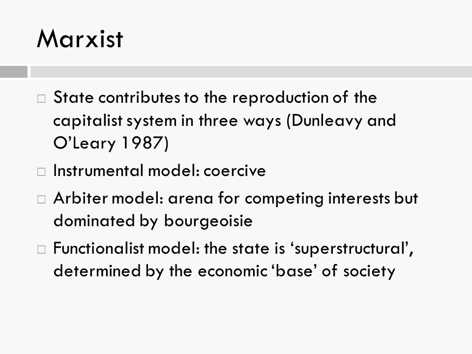 Marxist State contributes to the reproduction of the capitalist system in three ways (Dunleavy and O'Leary 1987)