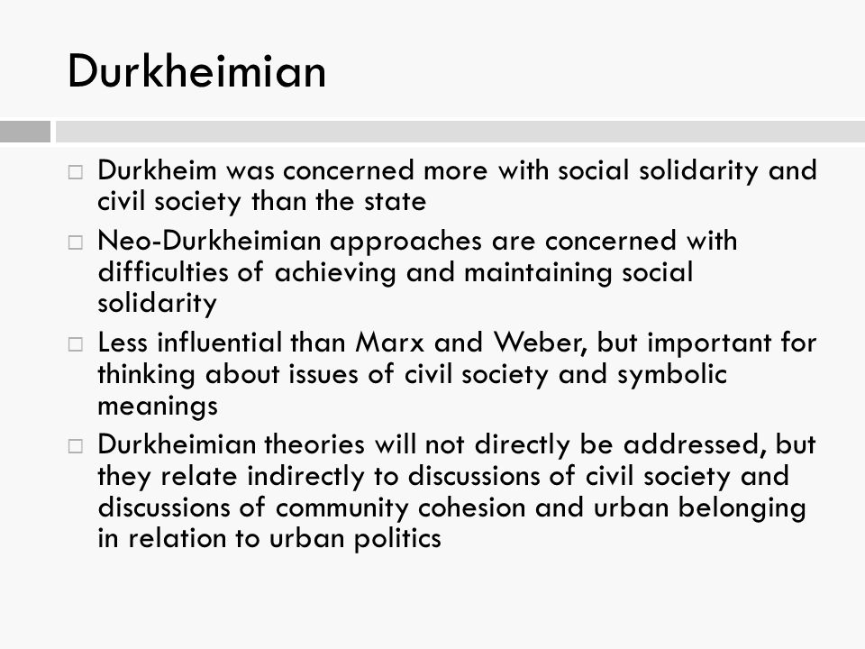 Durkheimian Durkheim was concerned more with social solidarity and civil society than the state.