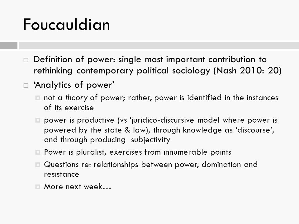 Foucauldian Definition of power: single most important contribution to rethinking contemporary political sociology (Nash 2010: 20)
