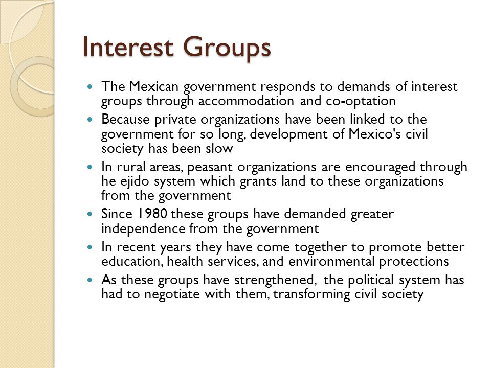 Interest Groups The Mexican government responds to demands of interest groups through accommodation and co-optation.
