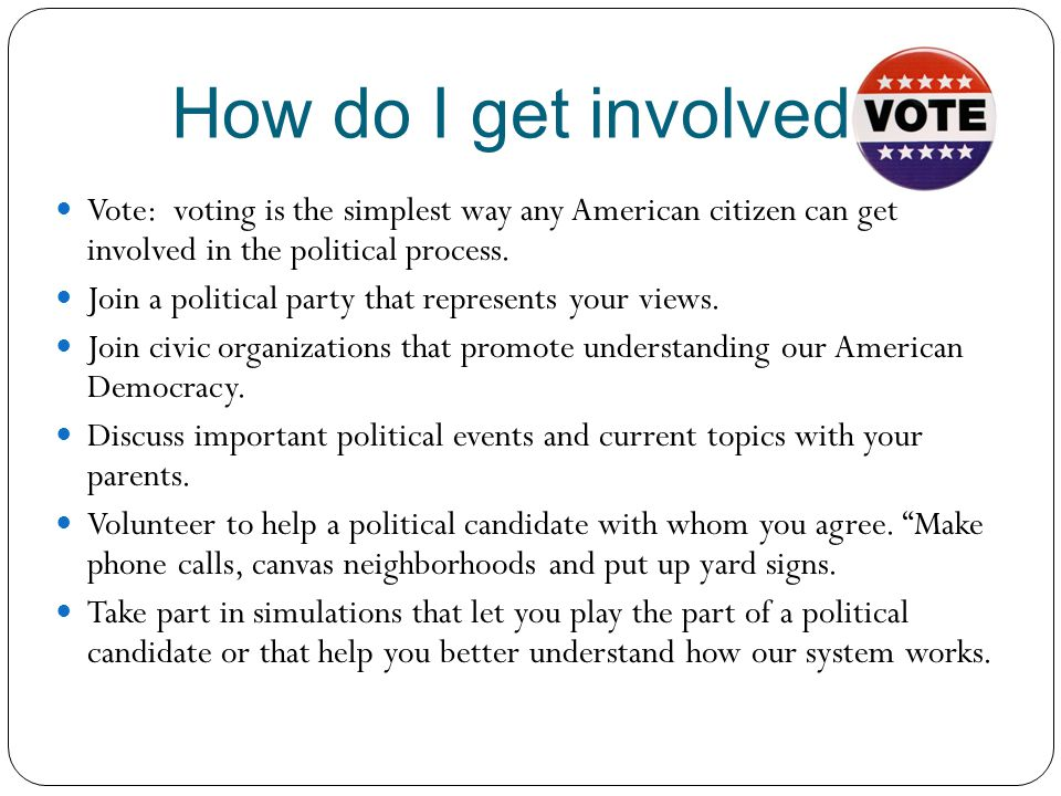 How do I get involved Vote: voting is the simplest way any American citizen can get involved in the political process.