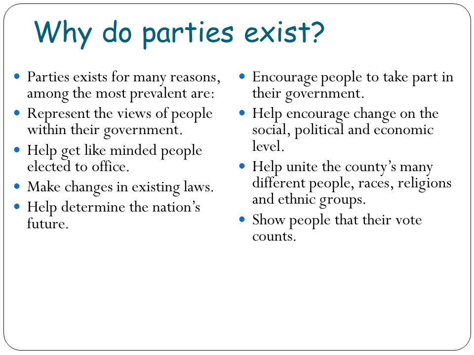 Why do parties exist Parties exists for many reasons, among the most prevalent are: Represent the views of people within their government.