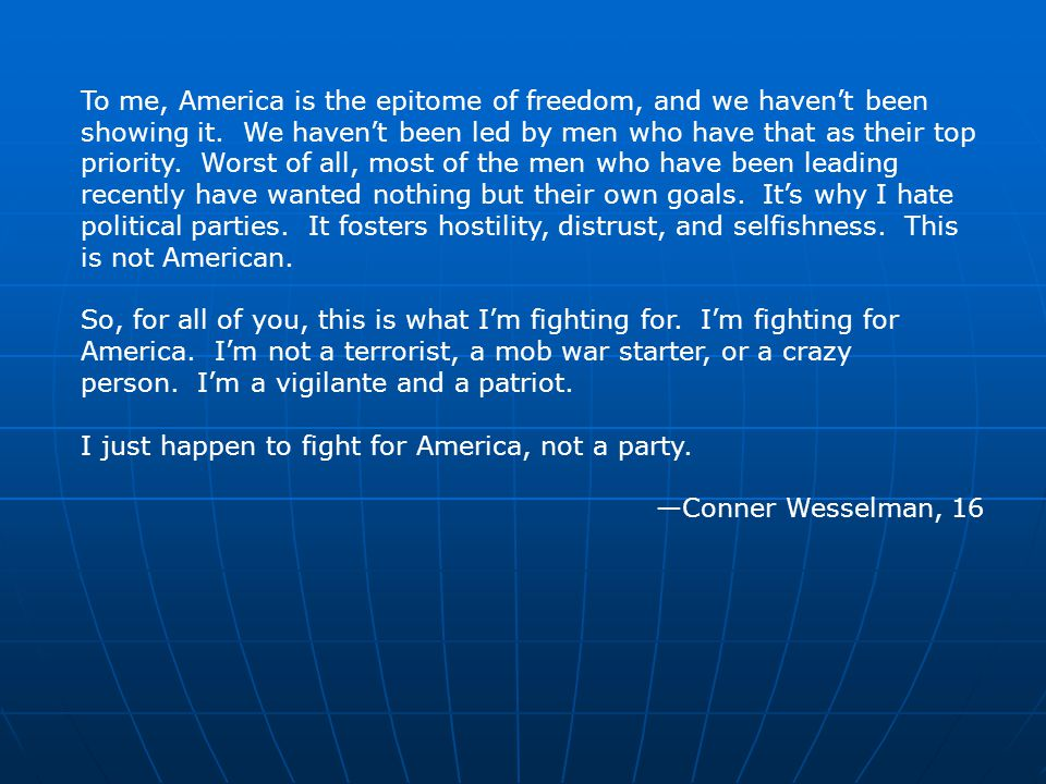 To me, America is the epitome of freedom, and we haven't been showing it. We haven't been led by men who have that as their top priority. Worst of all, most of the men who have been leading recently have wanted nothing but their own goals. It's why I hate political parties. It fosters hostility, distrust, and selfishness. This is not American.