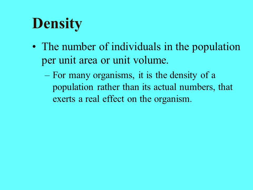 Density The number of individuals in the population per unit area or unit volume.
